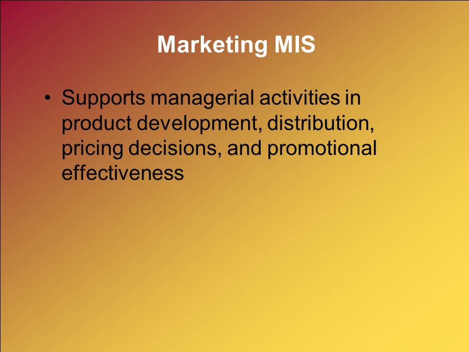 Marketing MIS Supports managerial activities in product development, distribution, pricing decisions, and promotional effectiveness.