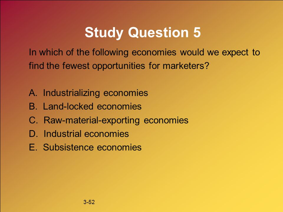 Study Question 5 In which of the following economies would we expect to. find the fewest opportunities for marketers