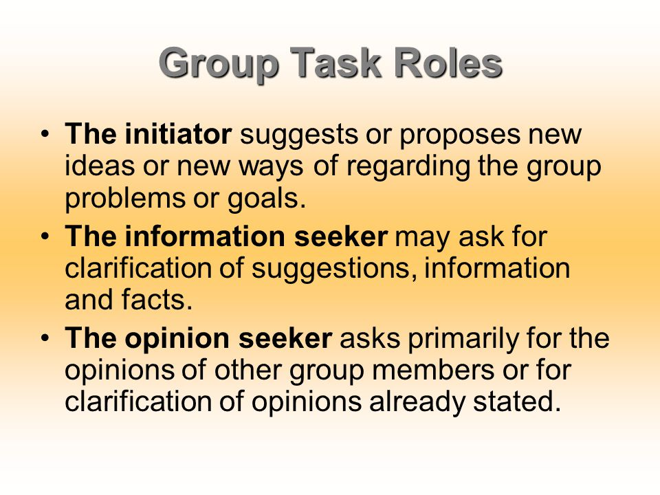 Group Task Roles The initiator suggests or proposes new ideas or new ways of regarding the group problems or goals.