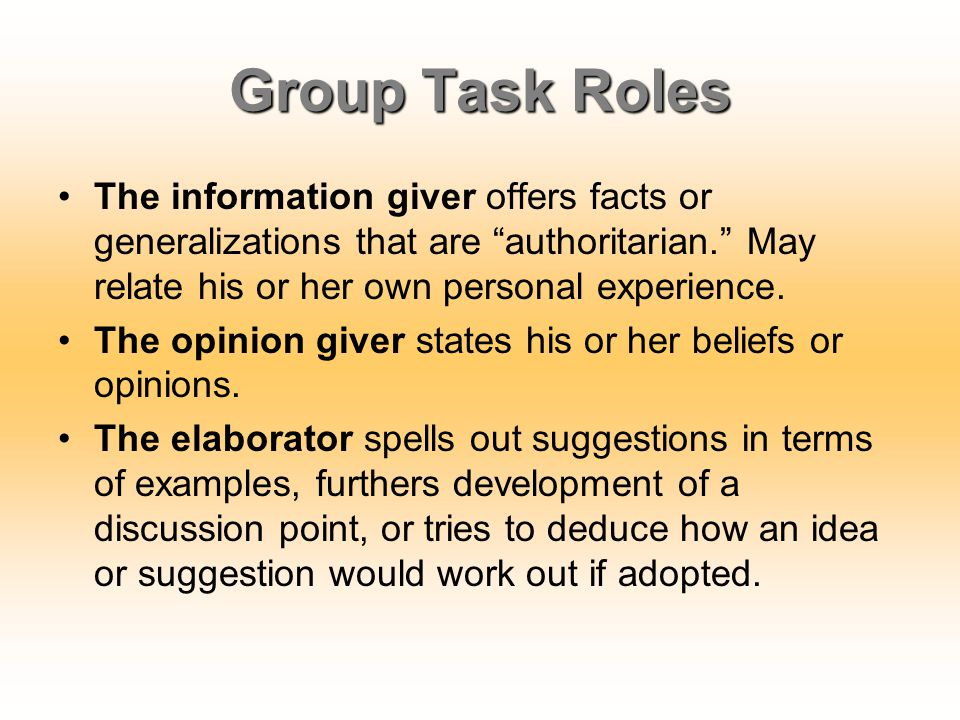 Group Task Roles The information giver offers facts or generalizations that are authoritarian. May relate his or her own personal experience.