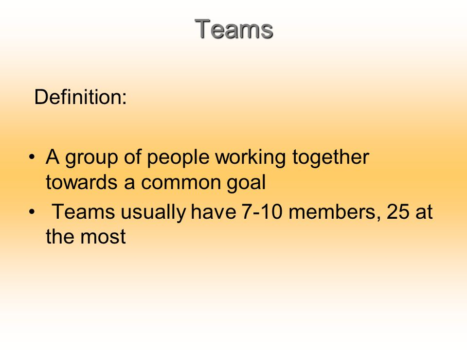 Teams Definition: A group of people working together towards a common goal.