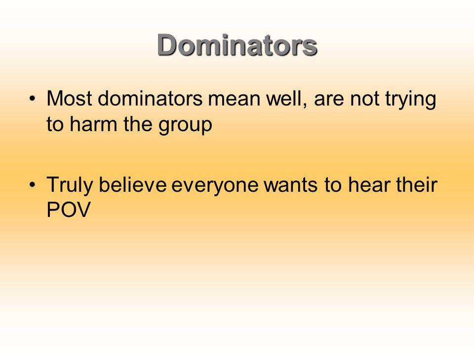Dominators Most dominators mean well, are not trying to harm the group