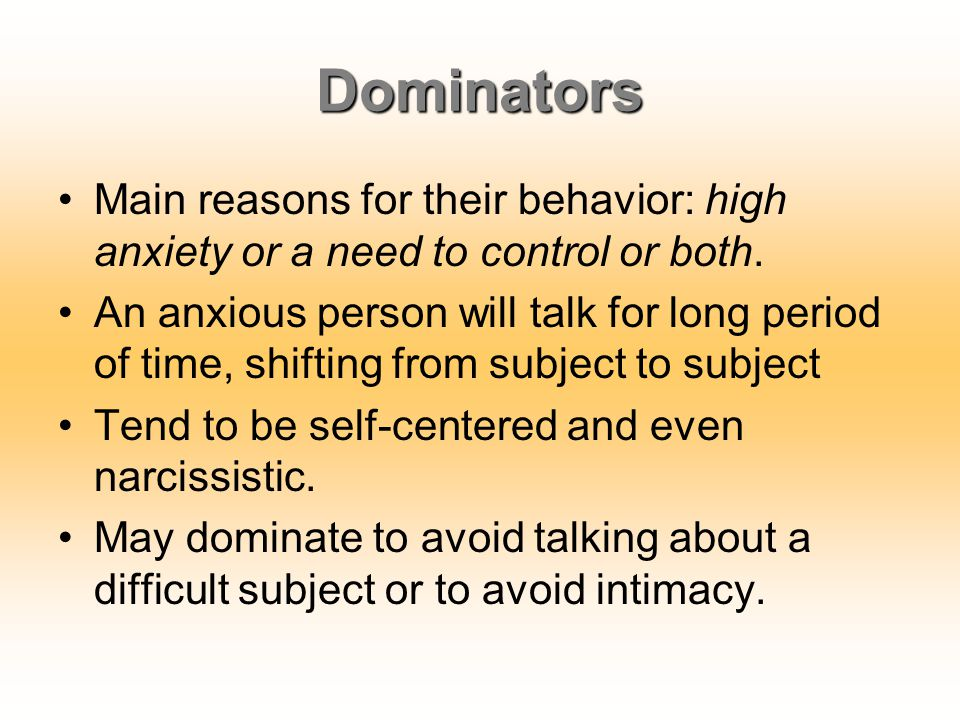 Dominators Main reasons for their behavior: high anxiety or a need to control or both.