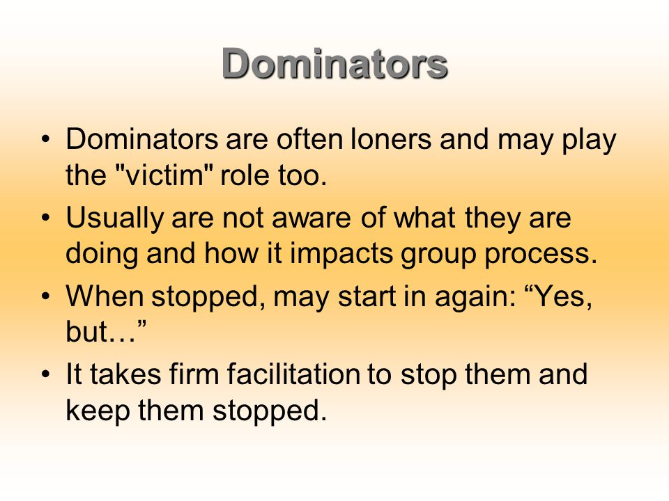 Dominators Dominators are often loners and may play the victim role too.