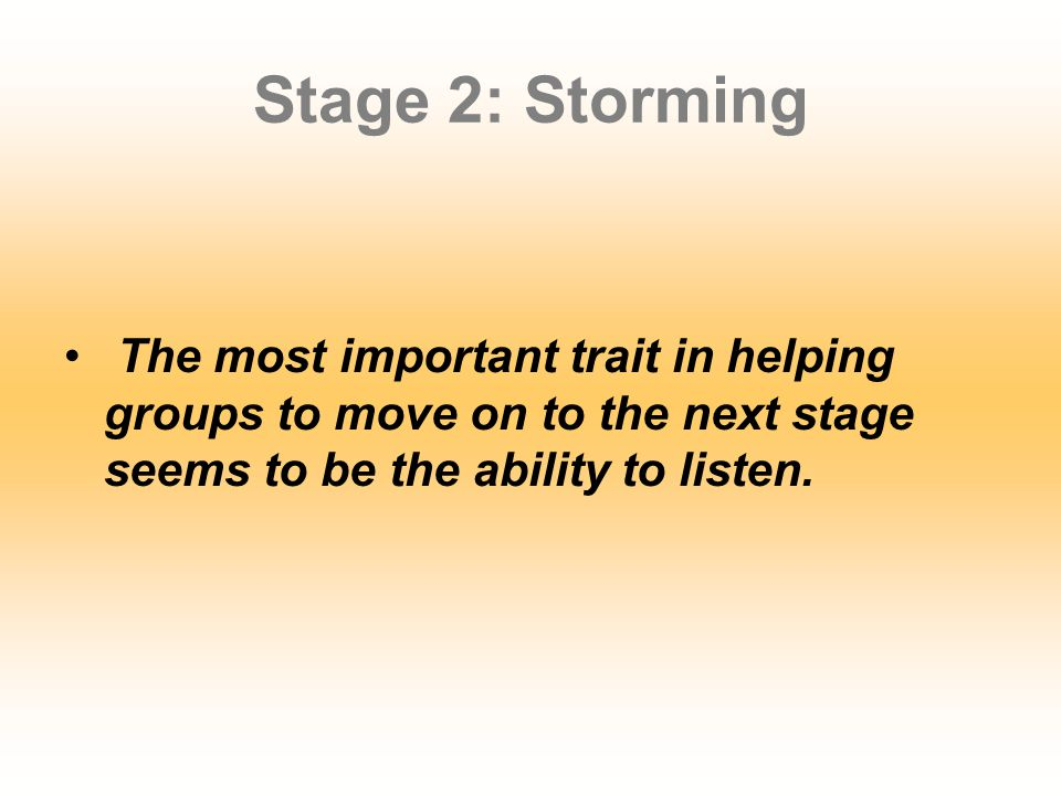 Stage 2: Storming The most important trait in helping groups to move on to the next stage seems to be the ability to listen.