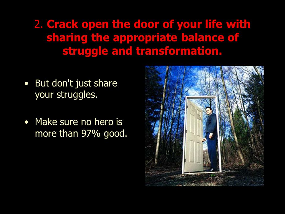 2. Crack open the door of your life with sharing the appropriate balance of struggle and transformation.