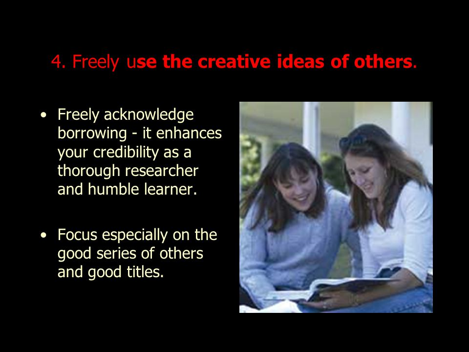 4. Freely use the creative ideas of others.