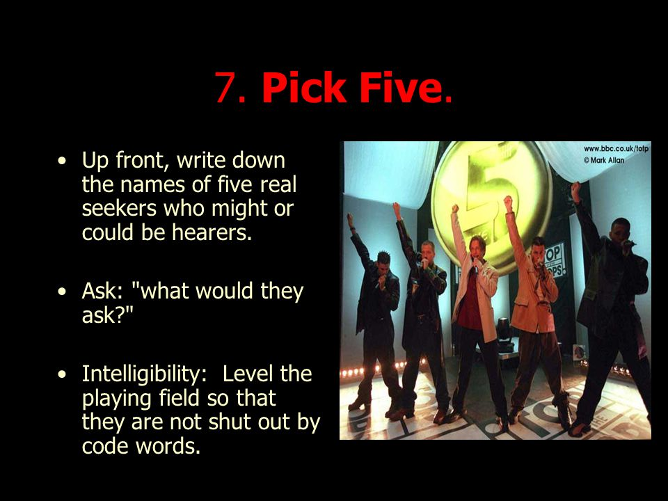 7. Pick Five. Up front, write down the names of five real seekers who might or could be hearers. Ask: what would they ask