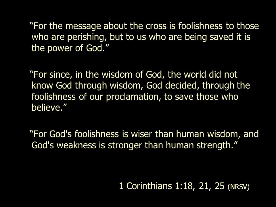 For the message about the cross is foolishness to those who are perishing, but to us who are being saved it is the power of God.