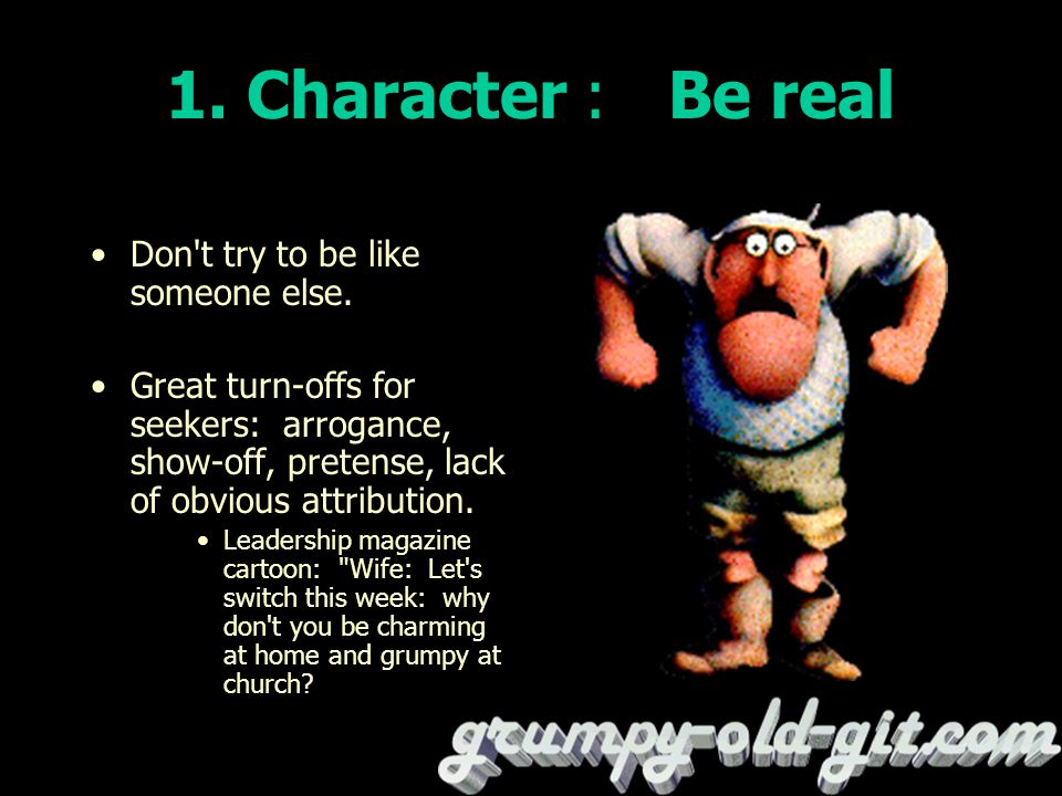 1. Character : Be real Don t try to be like someone else.