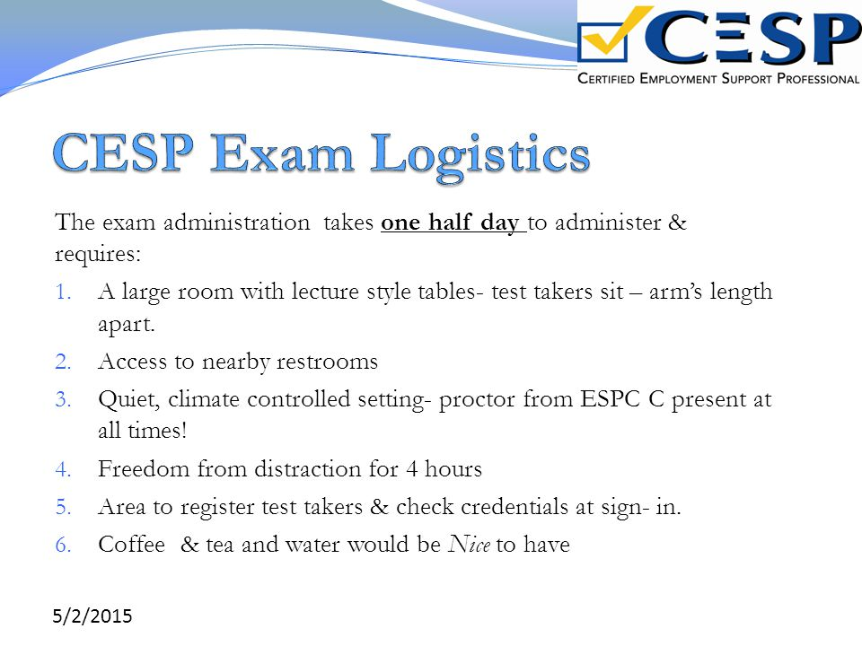 CESP Exam Logistics The exam administration takes one half day to administer & requires:
