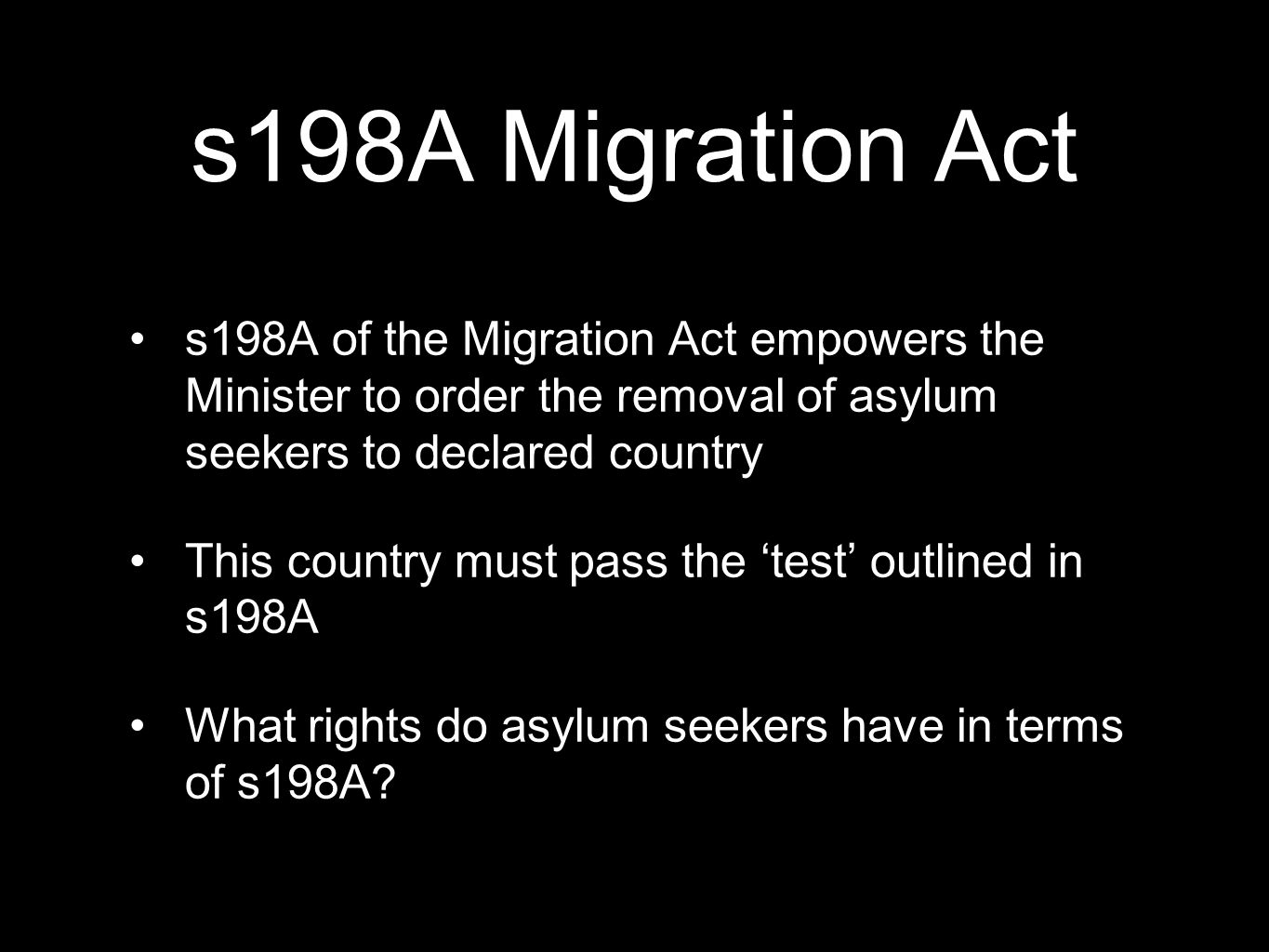 s198A Migration Act s198A of the Migration Act empowers the Minister to order the removal of asylum seekers to declared country.