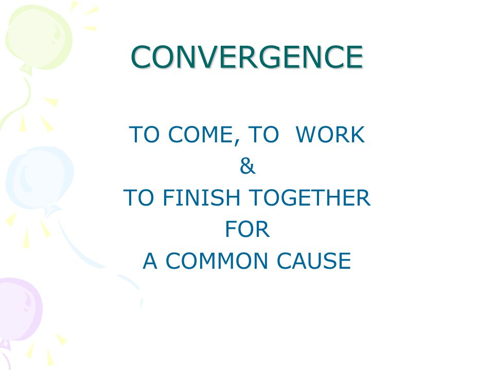 CONVERGENCE TO COME, TO WORK & TO FINISH TOGETHER FOR A COMMON CAUSE