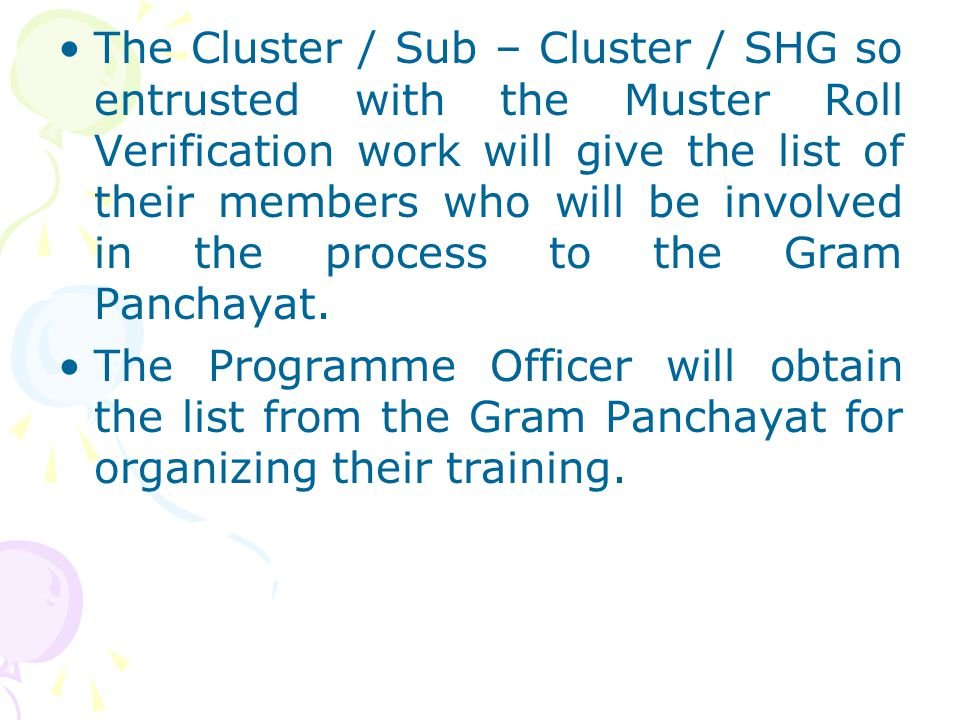The Cluster / Sub – Cluster / SHG so entrusted with the Muster Roll Verification work will give the list of their members who will be involved in the process to the Gram Panchayat.