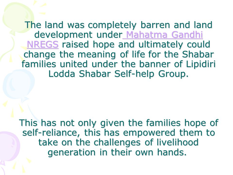 The land was completely barren and land development under Mahatma Gandhi NREGS raised hope and ultimately could change the meaning of life for the Shabar families united under the banner of Lipidiri Lodda Shabar Self-help Group.