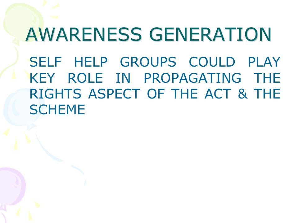 AWARENESS GENERATION SELF HELP GROUPS COULD PLAY KEY ROLE IN PROPAGATING THE RIGHTS ASPECT OF THE ACT & THE SCHEME.