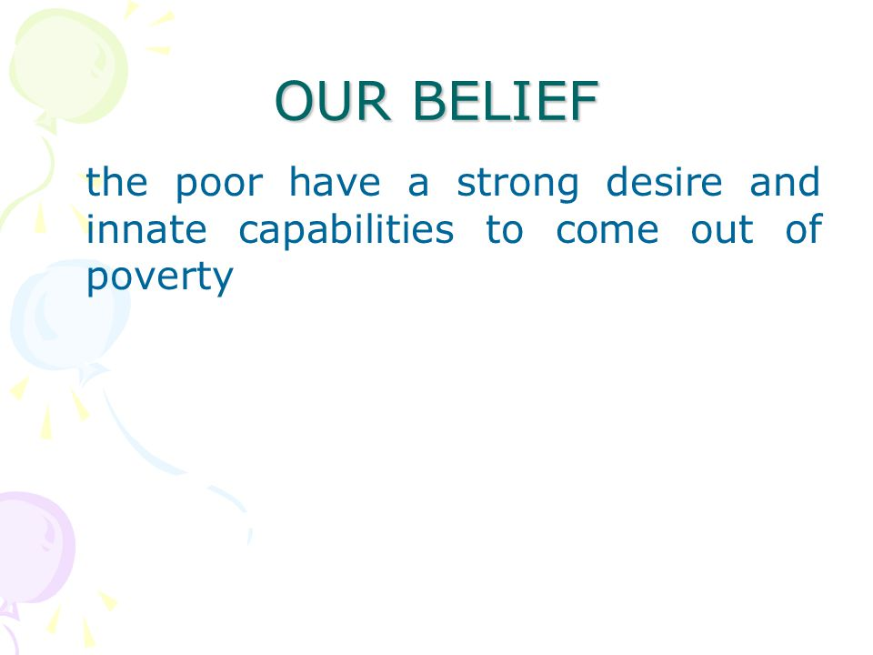 OUR BELIEF the poor have a strong desire and innate capabilities to come out of poverty