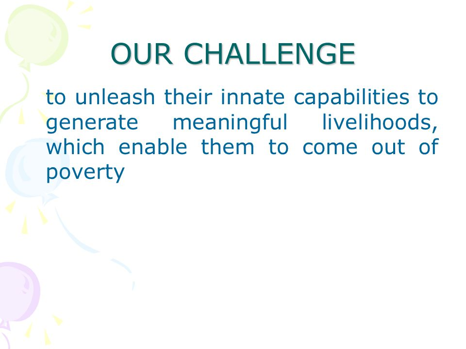 OUR CHALLENGE to unleash their innate capabilities to generate meaningful livelihoods, which enable them to come out of poverty.