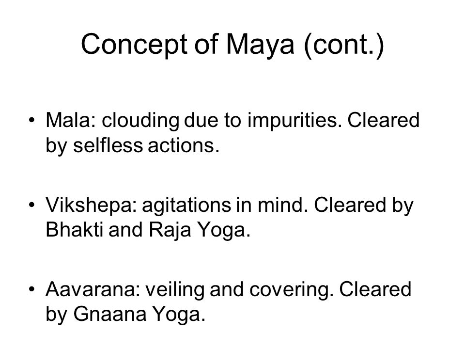 Concept of Maya (cont.) Mala: clouding due to impurities. Cleared by selfless actions.