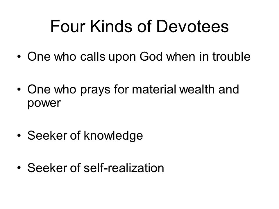 Four Kinds of Devotees One who calls upon God when in trouble