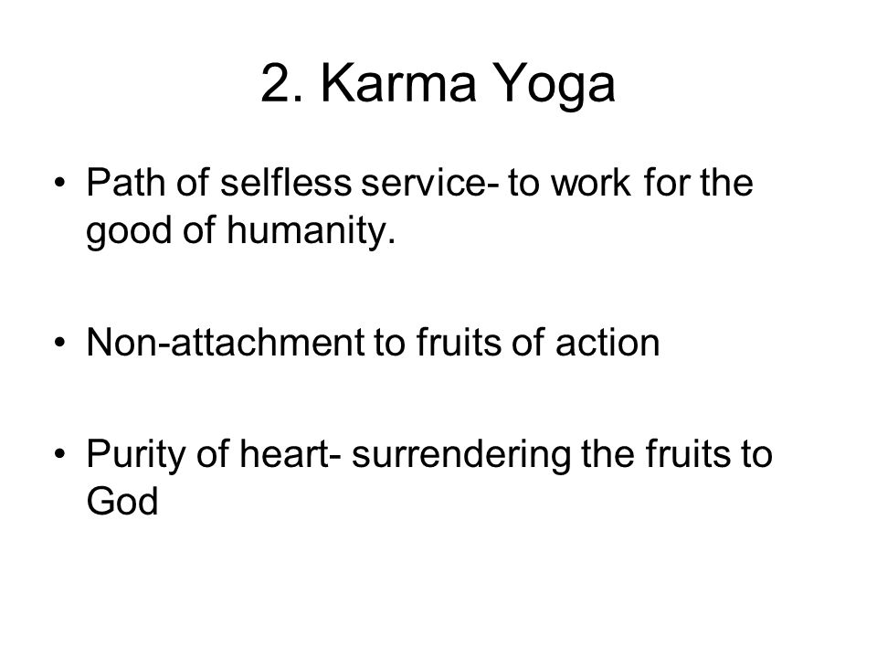 2. Karma Yoga Path of selfless service- to work for the good of humanity. Non-attachment to fruits of action.