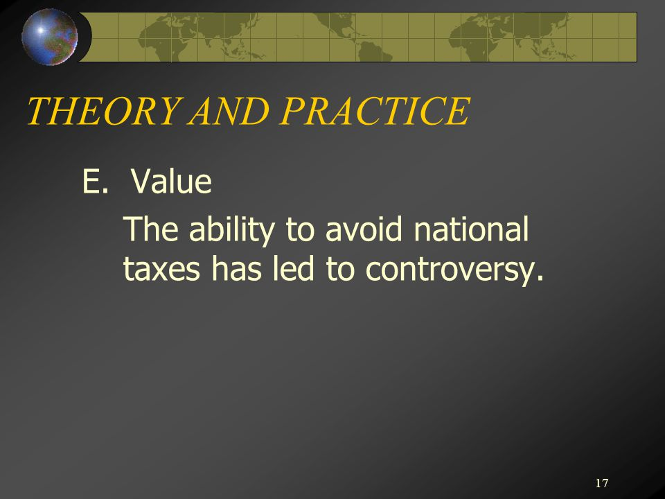 THEORY AND PRACTICE E. Value The ability to avoid national taxes has led to controversy.