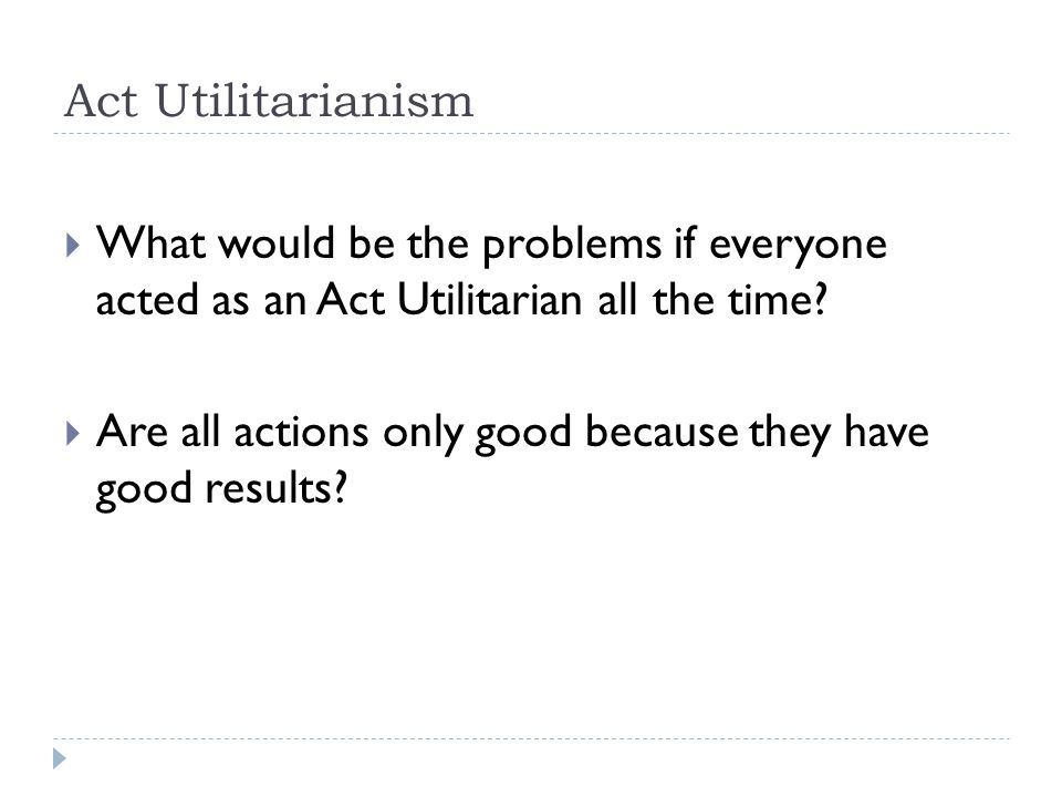 Act Utilitarianism What would be the problems if everyone acted as an Act Utilitarian all the time