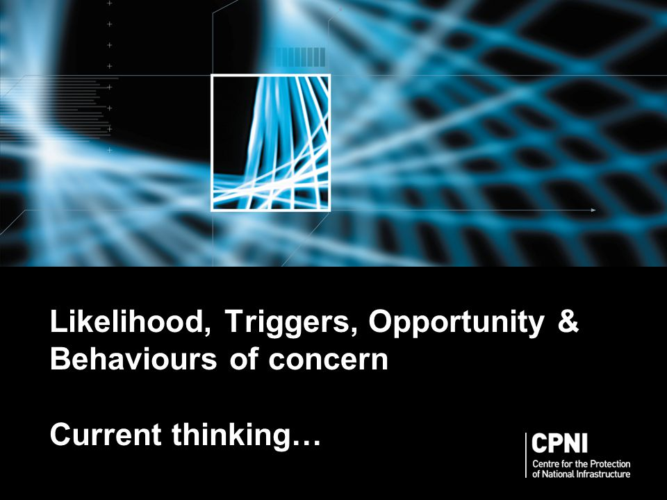Likelihood, Triggers, Opportunity & Behaviours of concern Current thinking…