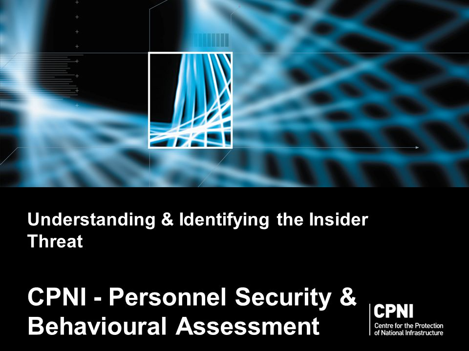 Understanding & Identifying the Insider Threat CPNI - Personnel Security & Behavioural Assessment Slides not to be reproduced without prior permission