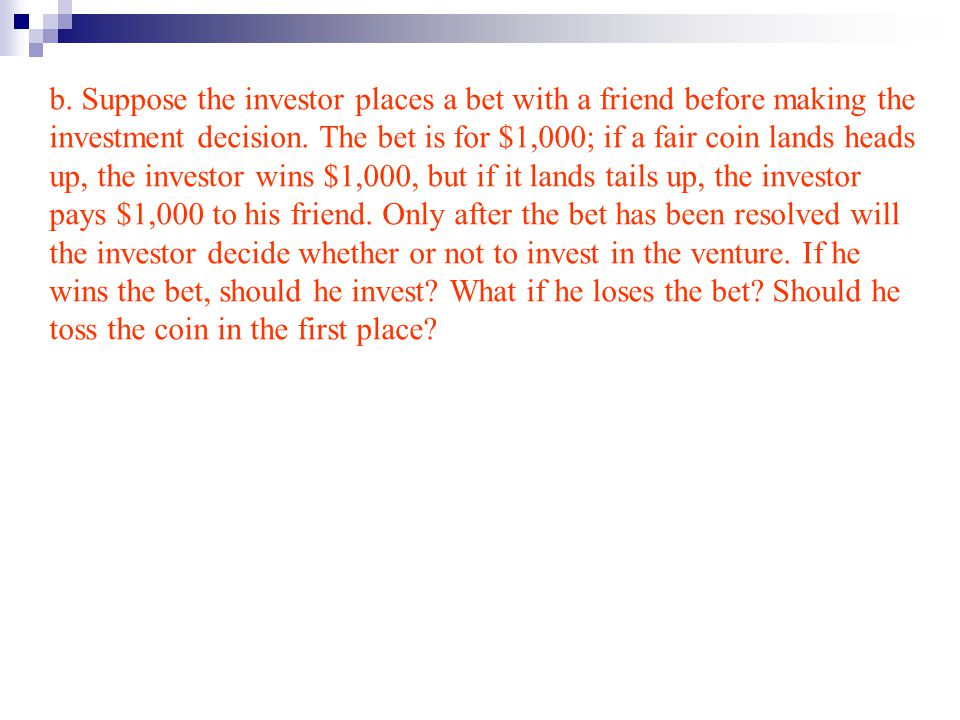 b. Suppose the investor places a bet with a friend before making the investment decision.