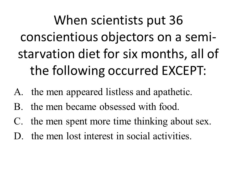 When scientists put 36 conscientious objectors on a semi-starvation diet for six months, all of the following occurred EXCEPT: