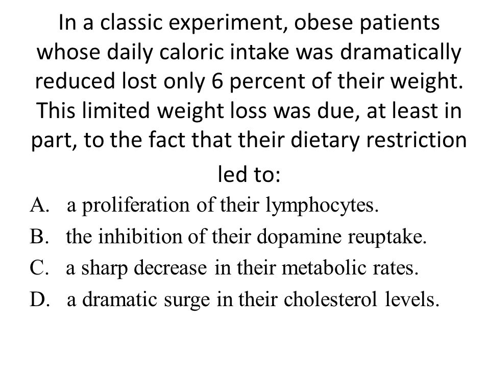 In a classic experiment, obese patients whose daily caloric intake was dramatically reduced lost only 6 percent of their weight. This limited weight loss was due, at least in part, to the fact that their dietary restriction led to: