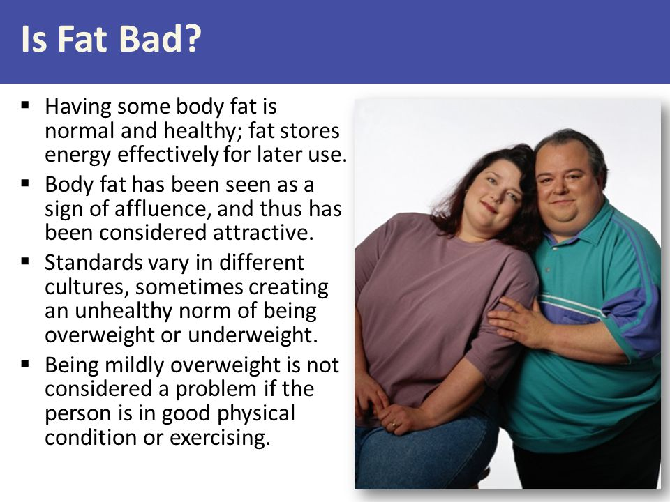 Is Fat Bad Having some body fat is normal and healthy; fat stores energy effectively for later use.