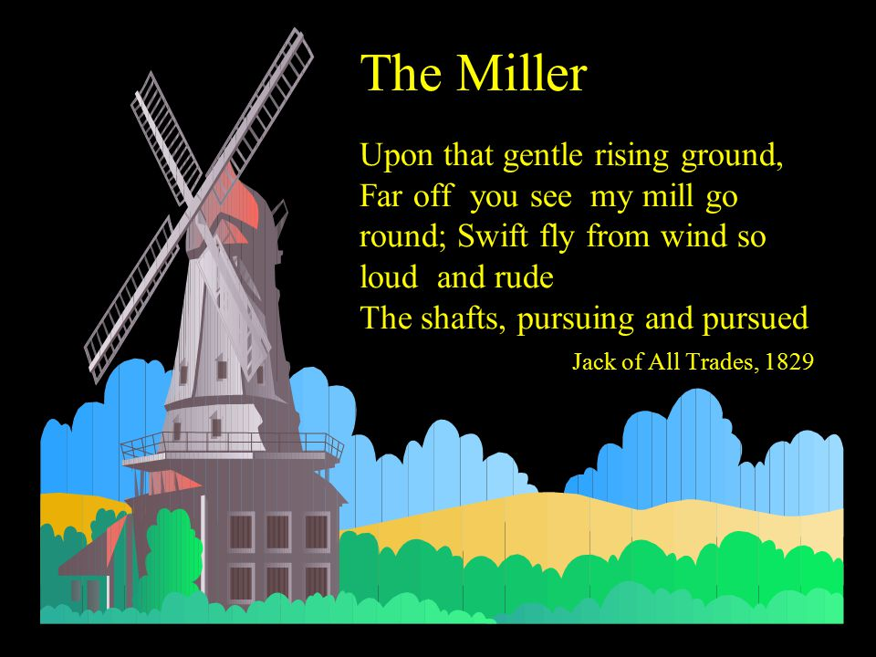 The Miller Upon that gentle rising ground, Far off you see my mill go round; Swift fly from wind so loud and rude The shafts, pursuing and pursued Jack of All Trades, 1829