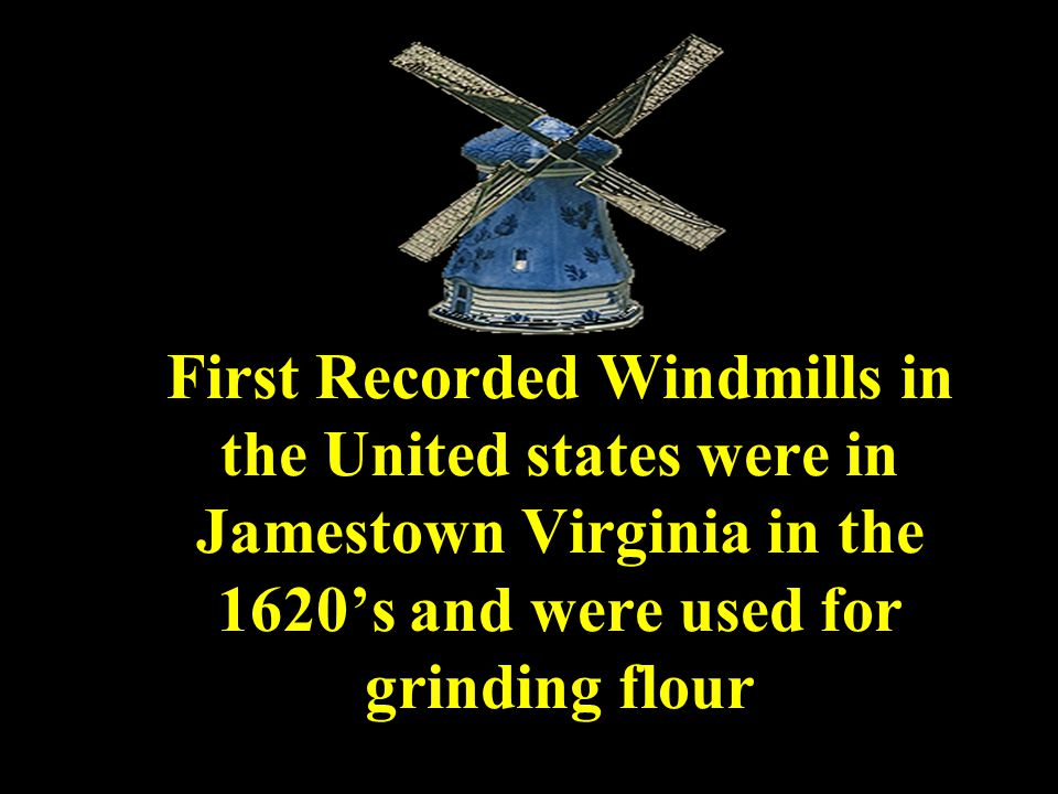 First Recorded Windmills in the United states were in Jamestown Virginia in the 1620's and were used for grinding flour