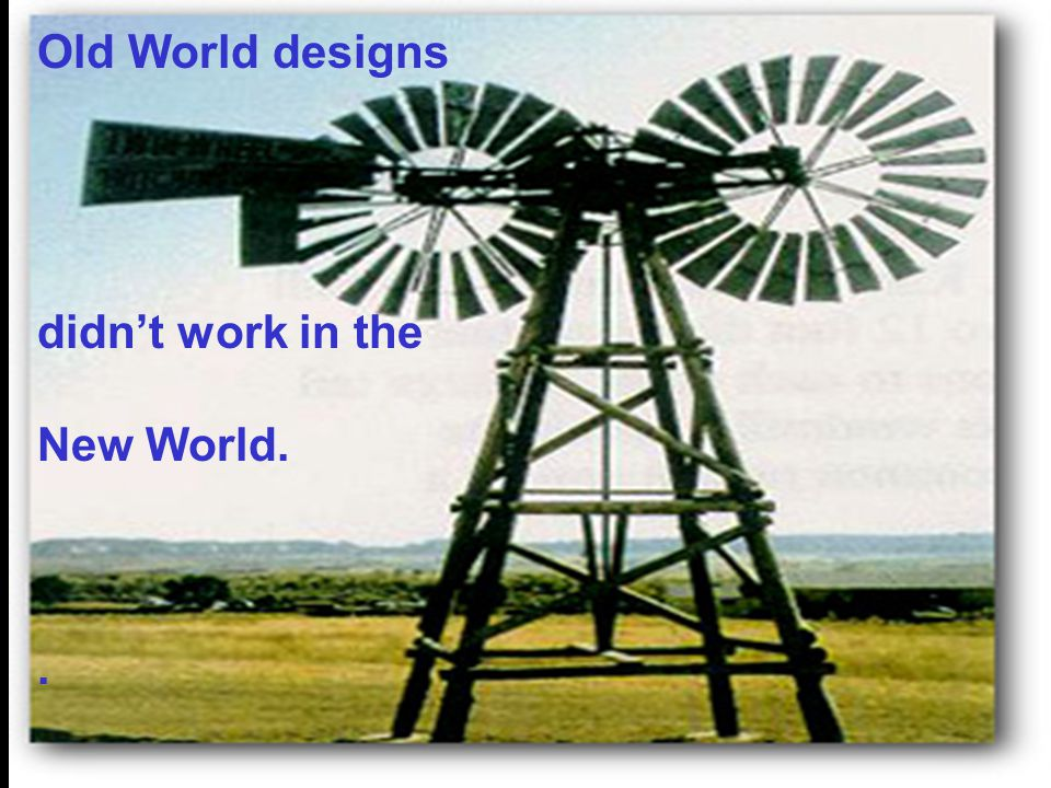 Old World designs didn't work in the New World. .