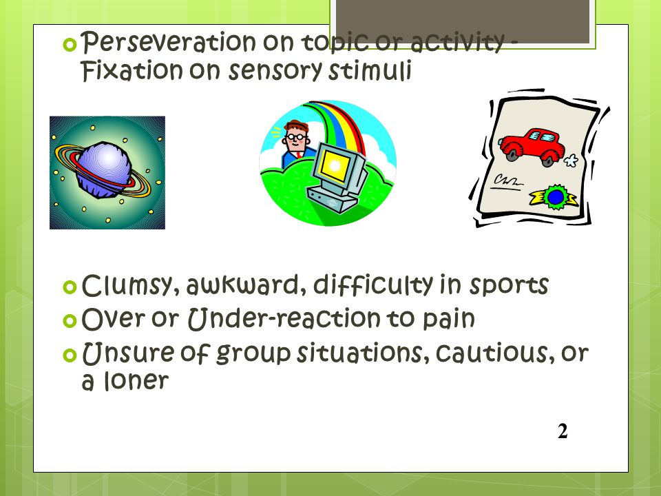 Perseveration on topic or activity - Fixation on sensory stimuli
