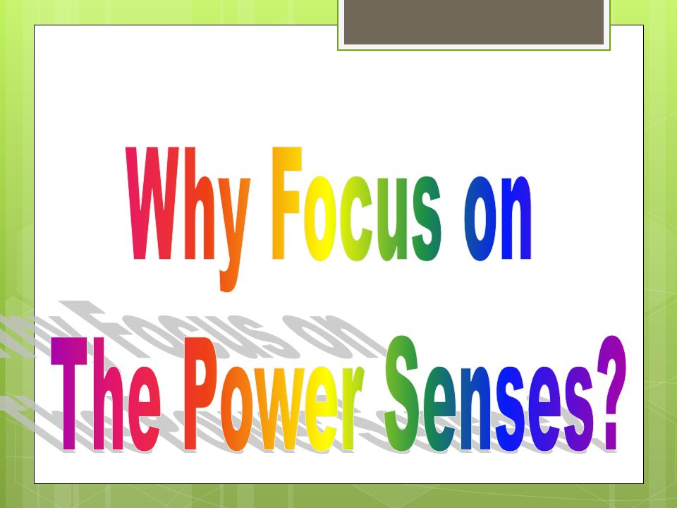 Why Focus on The Power Senses