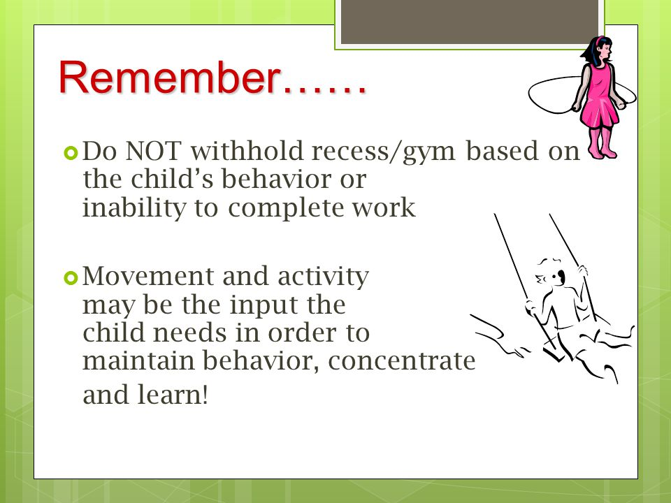 Remember…… Do NOT withhold recess/gym based on the child's behavior or inability to complete work.