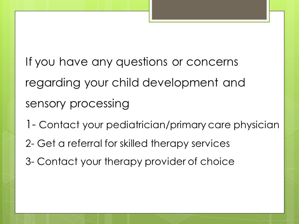 If you have any questions or concerns regarding your child development and sensory processing 1- Contact your pediatrician/primary care physician 2- Get a referral for skilled therapy services 3- Contact your therapy provider of choice