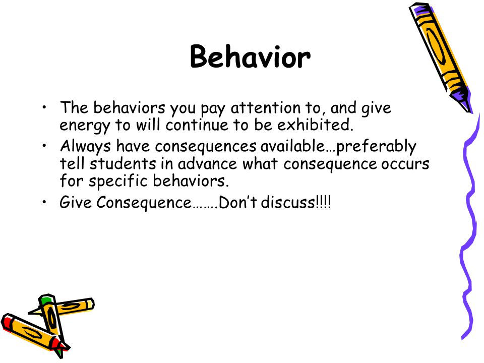 Behavior The behaviors you pay attention to, and give energy to will continue to be exhibited.