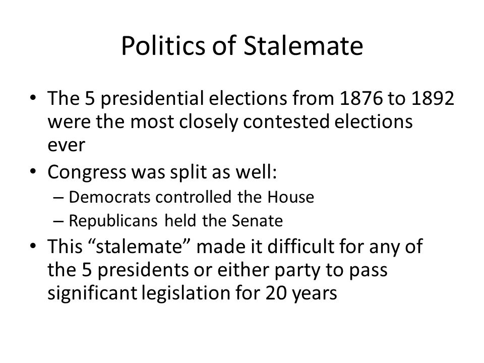 Politics of Stalemate The 5 presidential elections from 1876 to 1892 were the most closely contested elections ever.