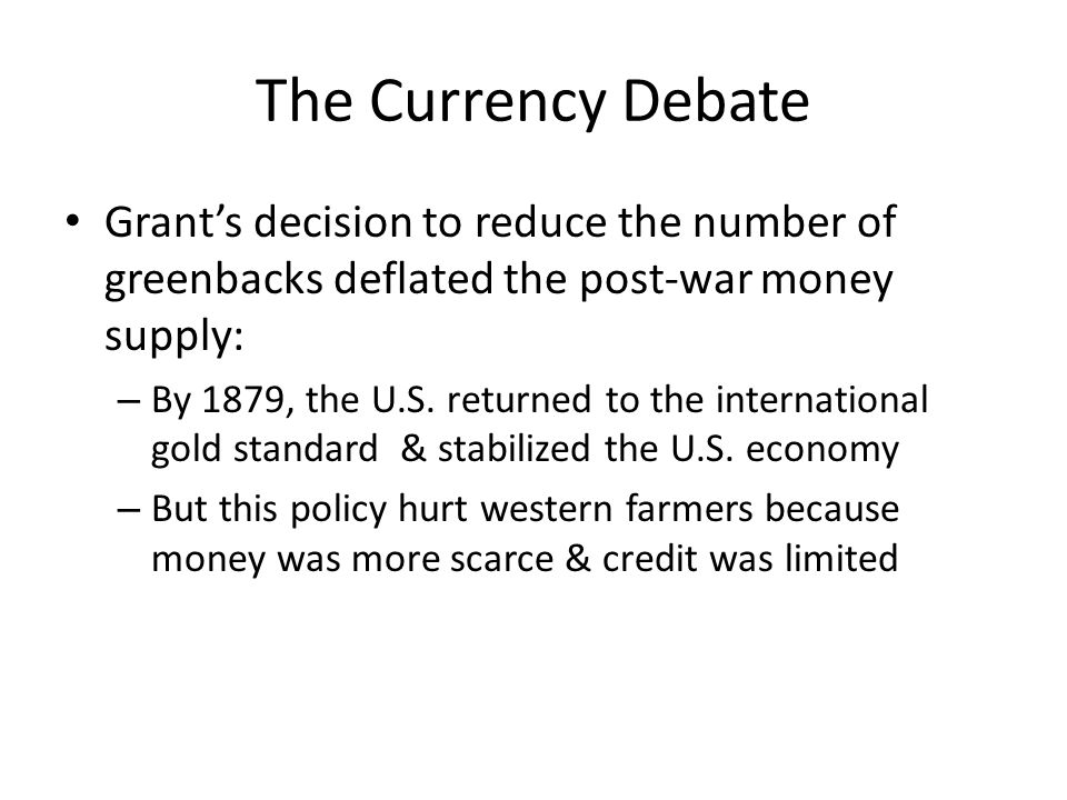 The Currency Debate Grant's decision to reduce the number of greenbacks deflated the post-war money supply: