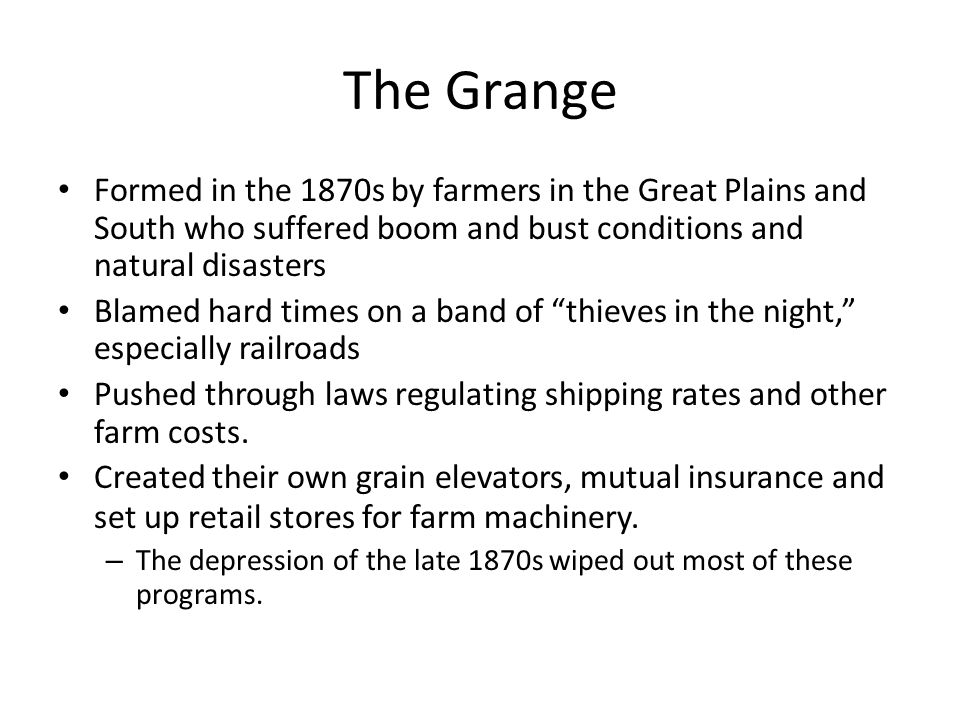 The Grange Formed in the 1870s by farmers in the Great Plains and South who suffered boom and bust conditions and natural disasters.