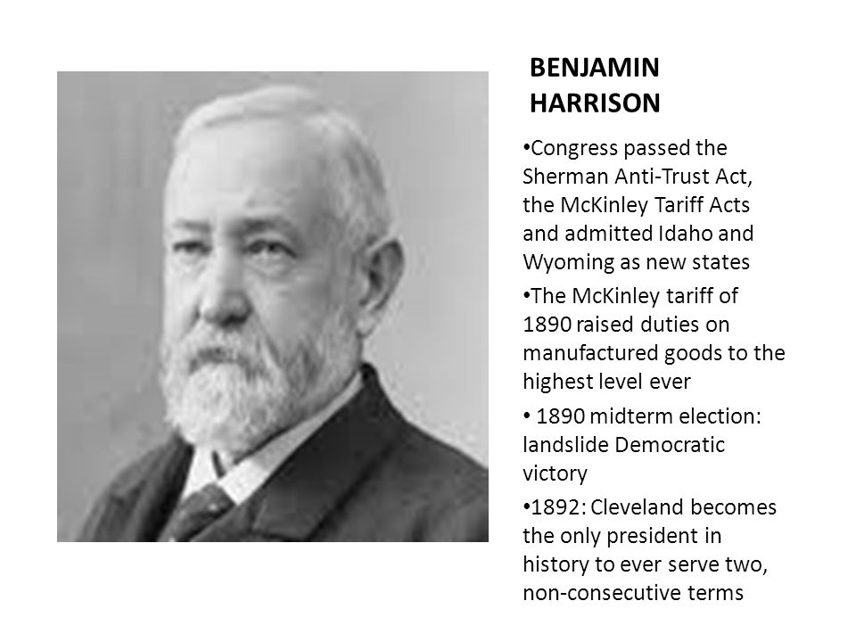 BENJAMIN HARRISON Congress passed the Sherman Anti-Trust Act, the McKinley Tariff Acts and admitted Idaho and Wyoming as new states.