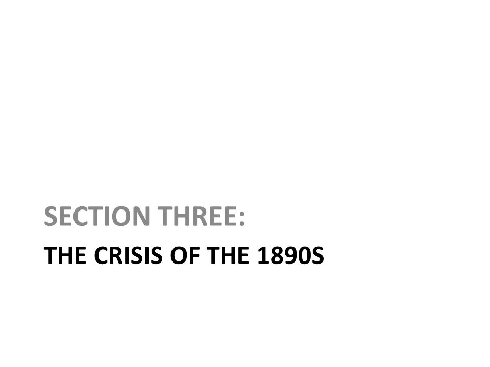 SECTION THREE: The Crisis of the 1890s