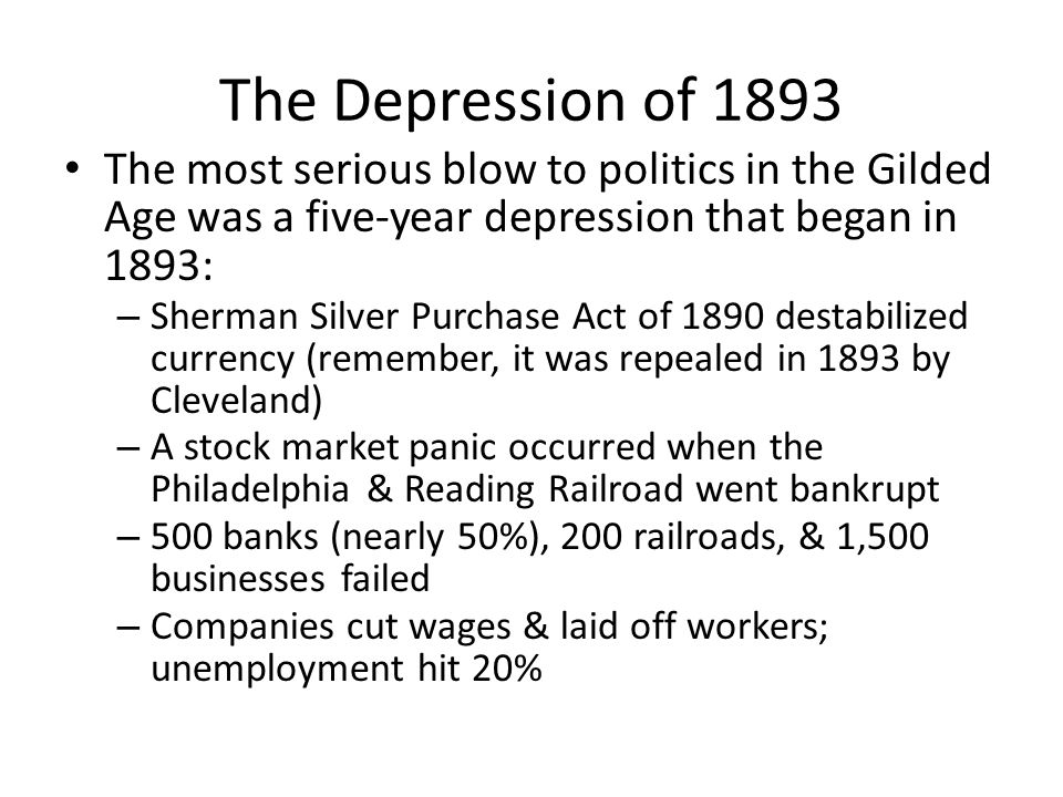 The Depression of 1893 The most serious blow to politics in the Gilded Age was a five-year depression that began in 1893: