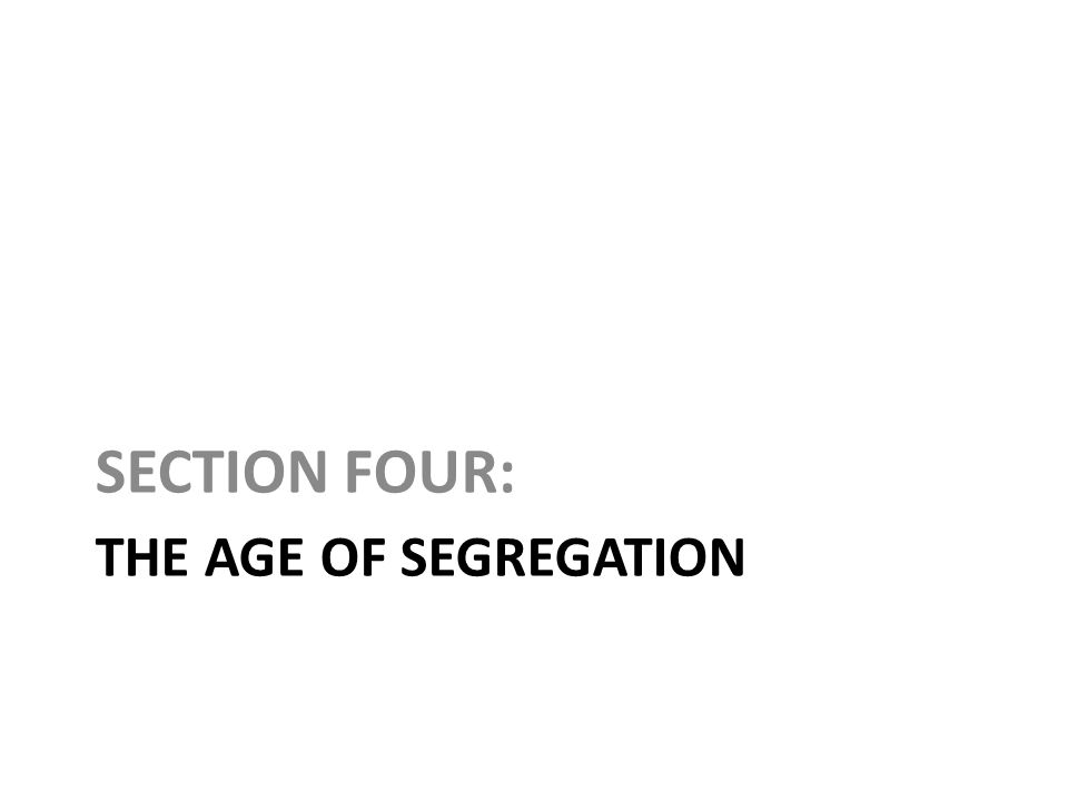 SECTION FOUR: The Age of Segregation