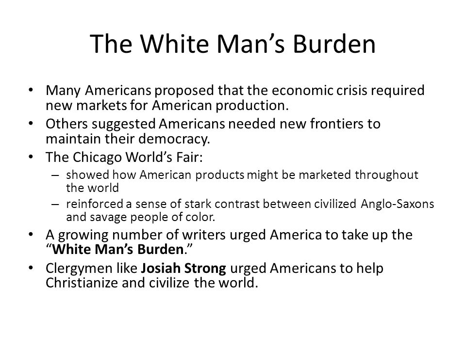 The White Man's Burden Many Americans proposed that the economic crisis required new markets for American production.