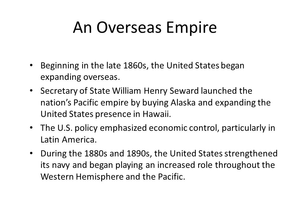 An Overseas Empire Beginning in the late 1860s, the United States began expanding overseas.